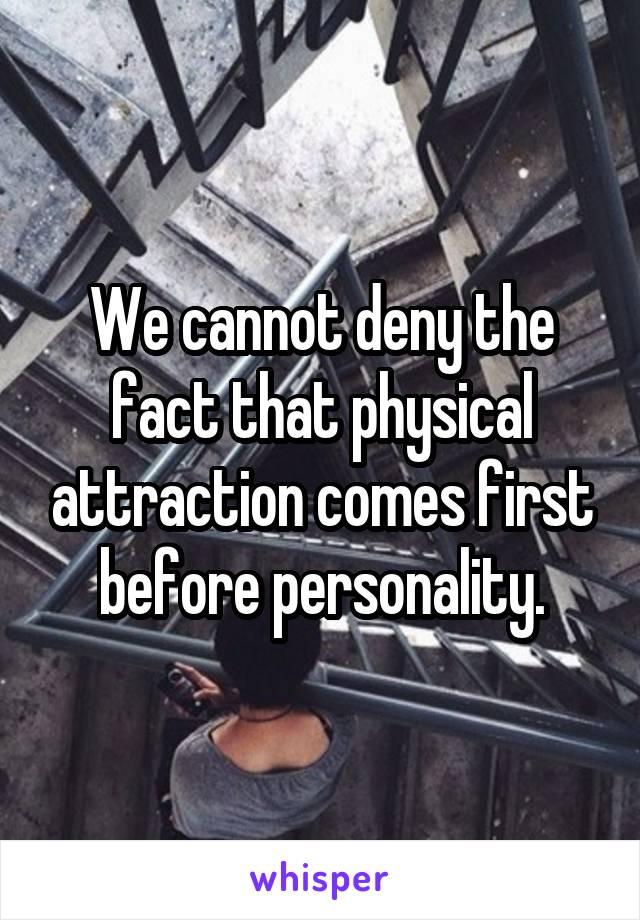 We cannot deny the fact that physical attraction comes first before personality.