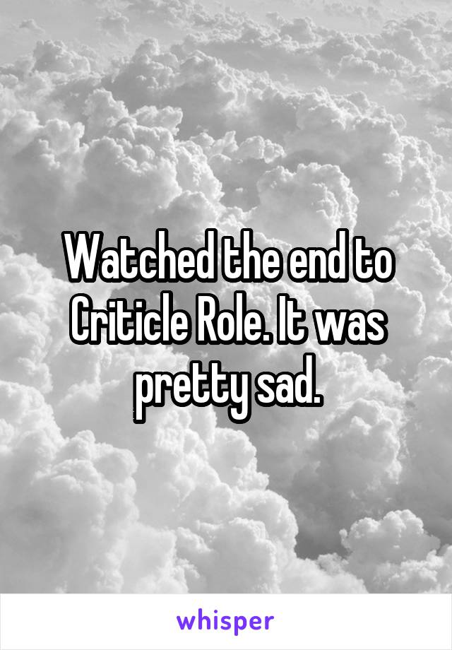 Watched the end to Criticle Role. It was pretty sad.