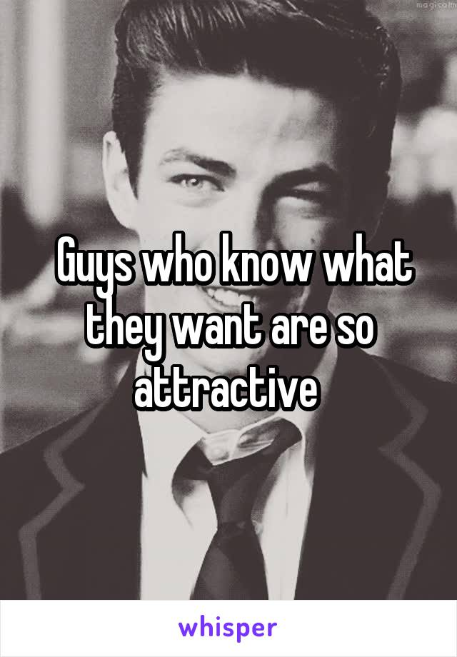 Guys who know what they want are so attractive