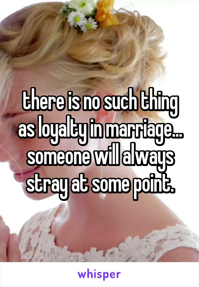 there is no such thing as loyalty in marriage... someone will always stray at some point.