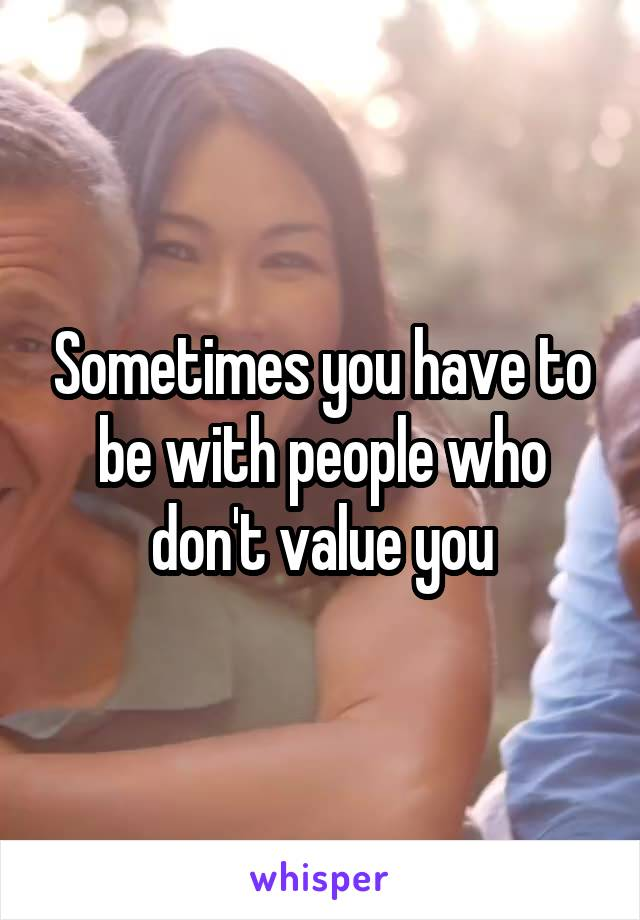 Sometimes you have to be with people who don't value you
