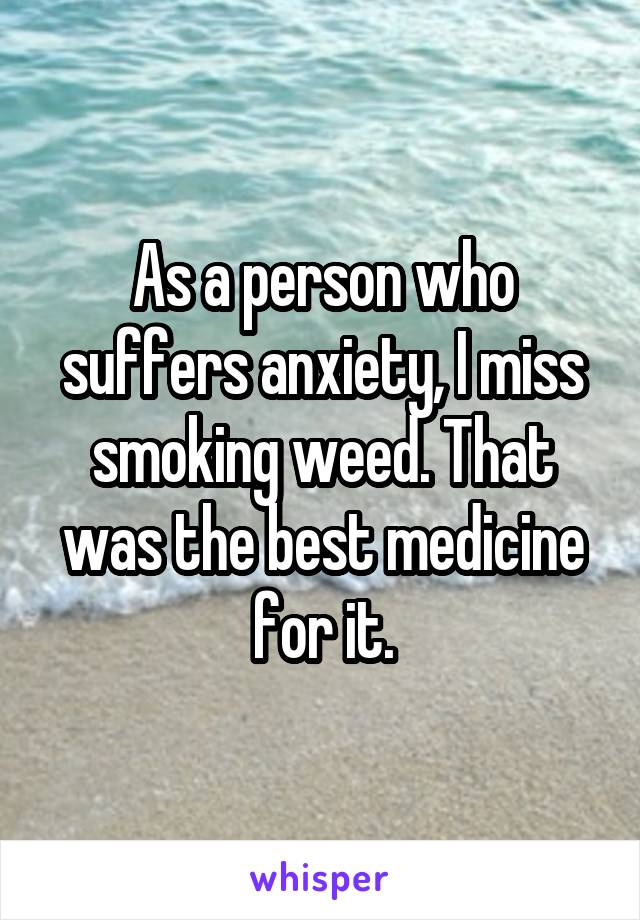 As a person who suffers anxiety, I miss smoking weed. That was the best medicine for it.