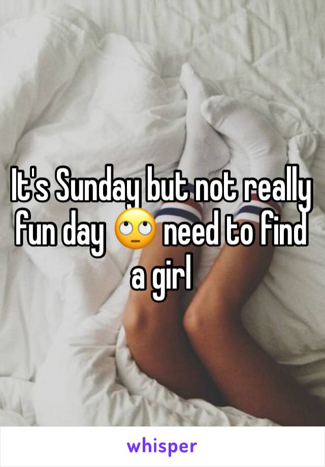 It's Sunday but not really fun day 🙄 need to find a girl