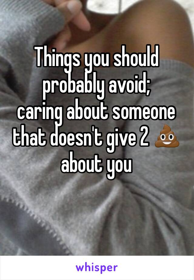 Things you should probably avoid;  caring about someone that doesn't give 2 💩 about you