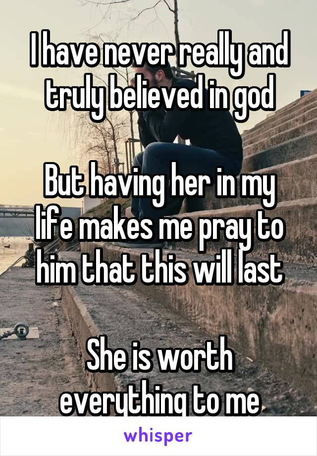 I have never really and truly believed in god  But having her in my life makes me pray to him that this will last  She is worth everything to me