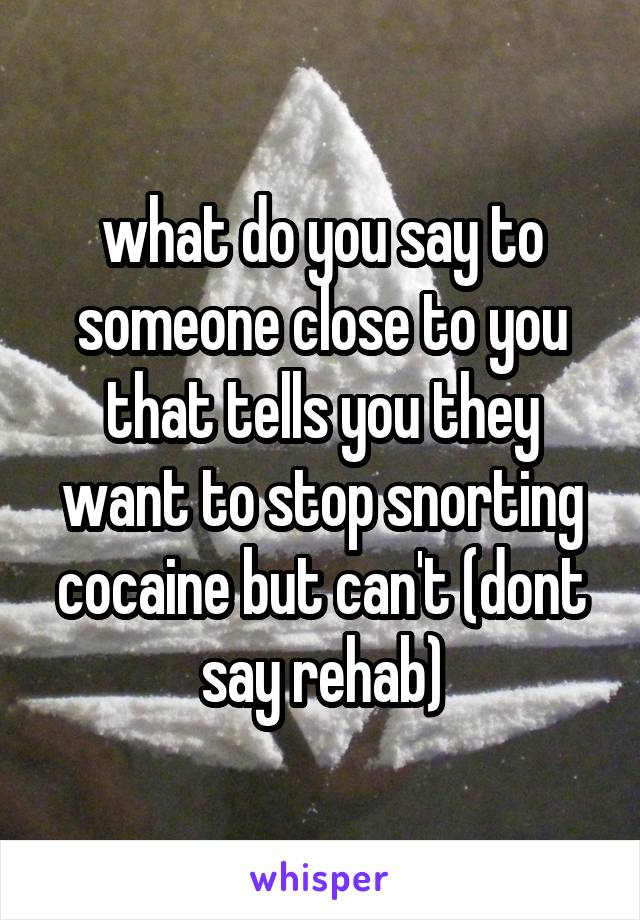 what do you say to someone close to you that tells you they want to stop snorting cocaine but can't (dont say rehab)