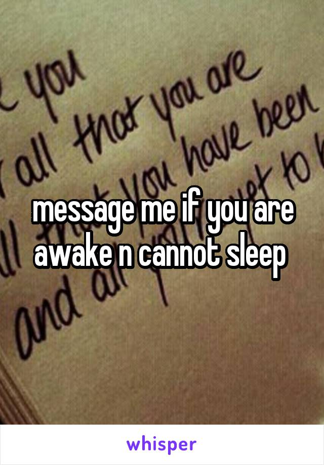 message me if you are awake n cannot sleep