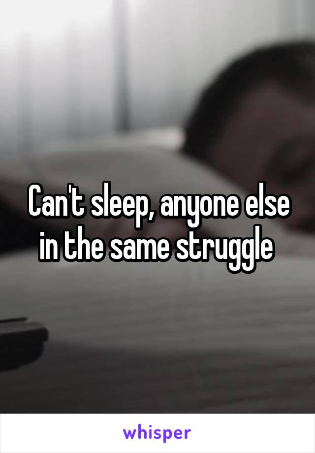 Can't sleep, anyone else in the same struggle