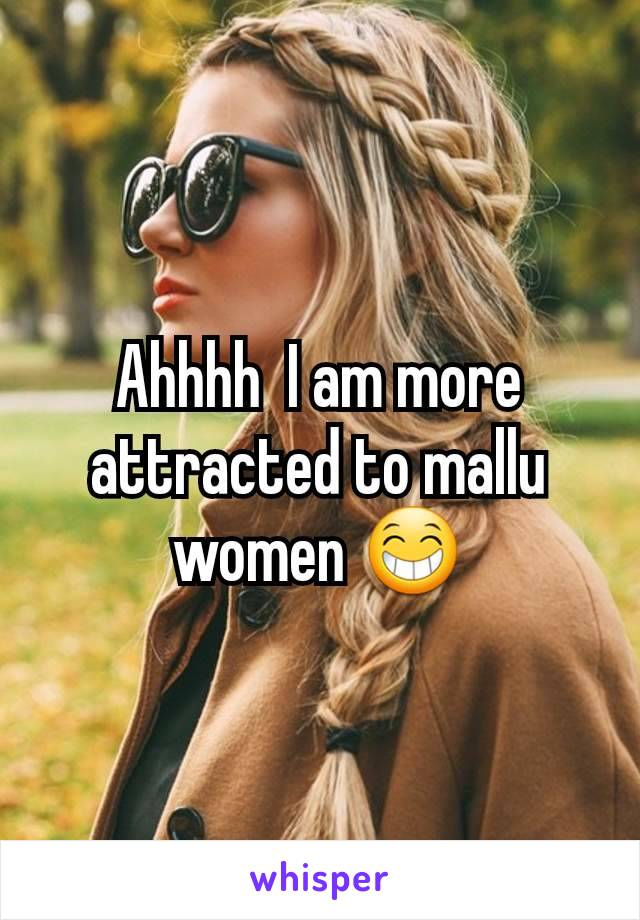 Ahhhh  I am more attracted to mallu women 😁