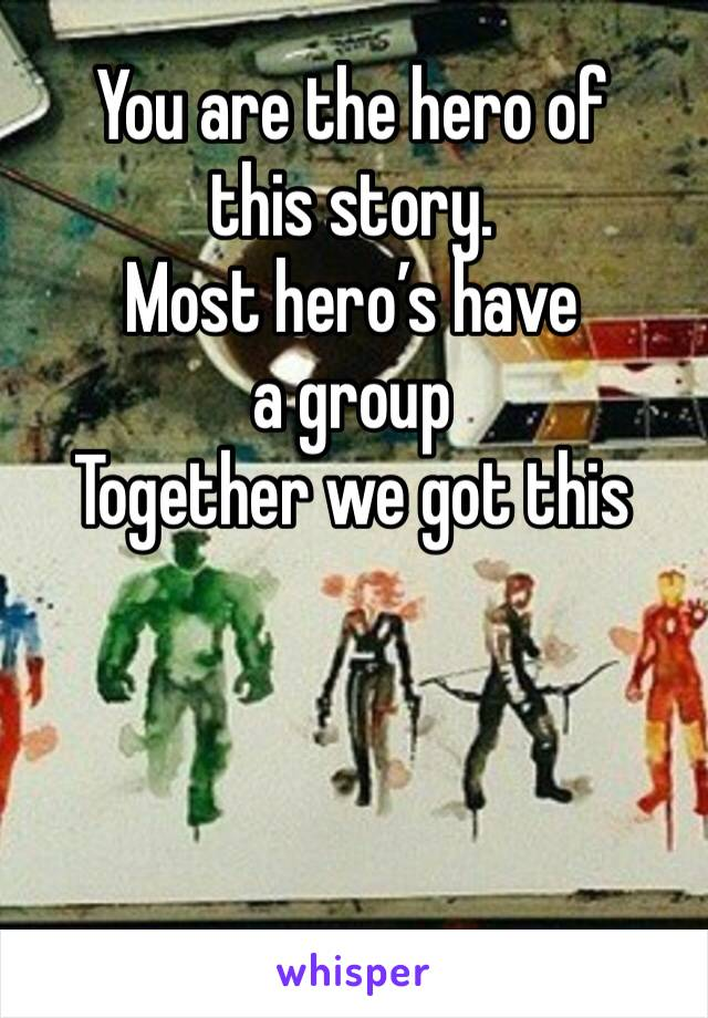 You are the hero of this story.  Most hero's have a group Together we got this