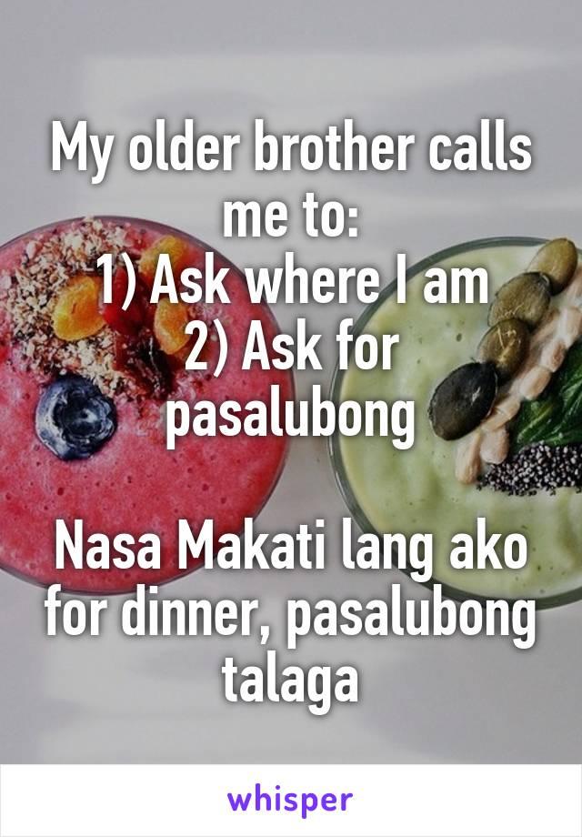 My older brother calls me to: 1) Ask where I am 2) Ask for pasalubong  Nasa Makati lang ako for dinner, pasalubong talaga
