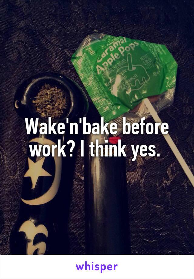 Wake'n'bake before work? I think yes.