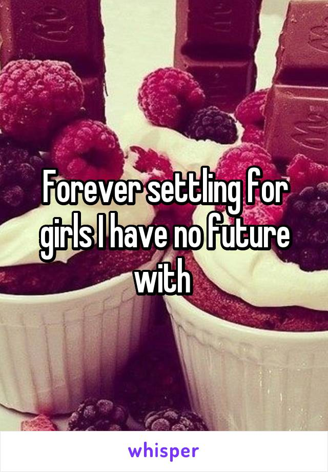 Forever settling for girls I have no future with