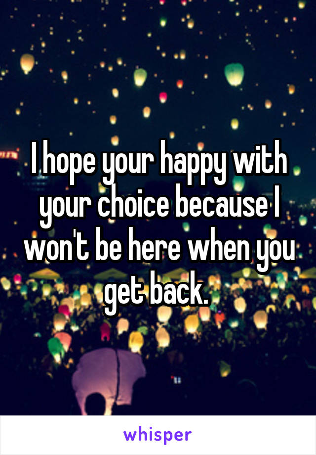 I hope your happy with your choice because I won't be here when you get back.