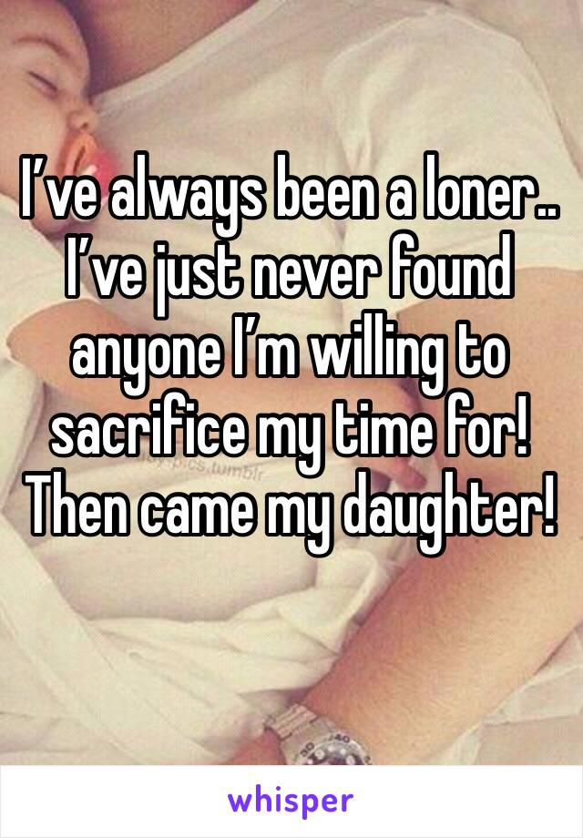 I've always been a loner.. I've just never found anyone I'm willing to sacrifice my time for! Then came my daughter!