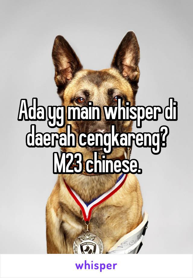 Ada yg main whisper di daerah cengkareng? M23 chinese.