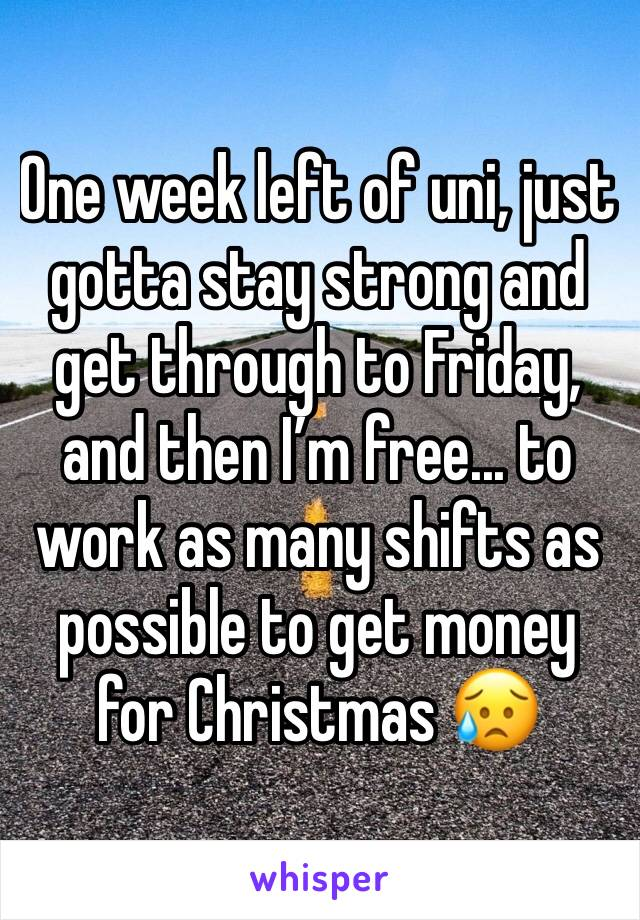 One week left of uni, just gotta stay strong and get through to Friday, and then I'm free... to work as many shifts as possible to get money for Christmas 😥