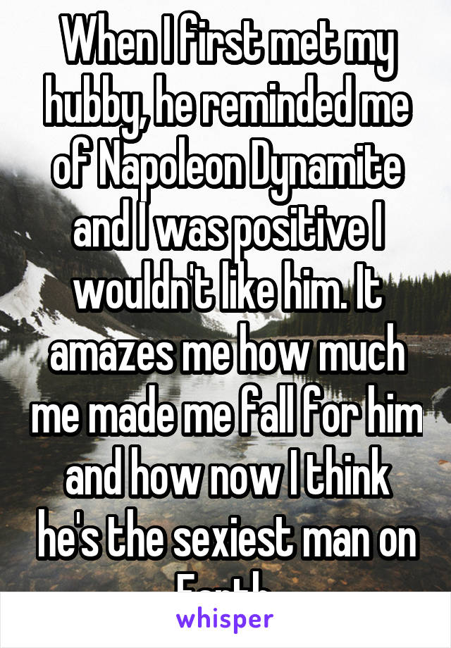 When I first met my hubby, he reminded me of Napoleon Dynamite and I was positive I wouldn't like him. It amazes me how much me made me fall for him and how now I think he's the sexiest man on Earth.