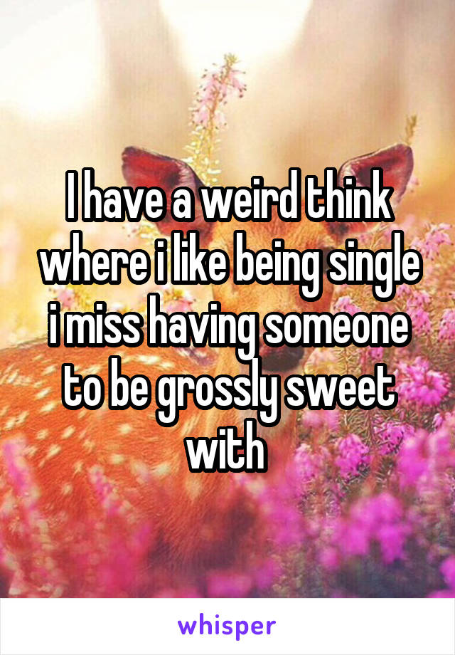 I have a weird think where i like being single i miss having someone to be grossly sweet with