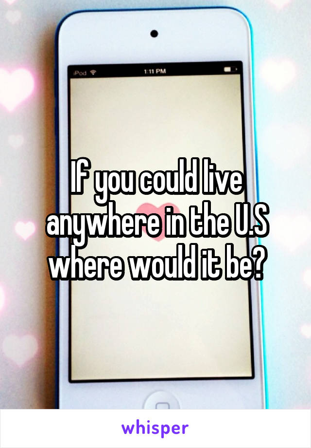 If you could live anywhere in the U.S where would it be?