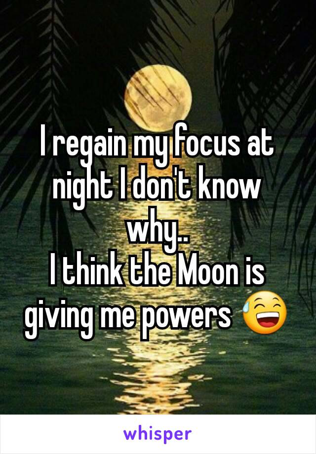 I regain my focus at night I don't know why.. I think the Moon is giving me powers 😅
