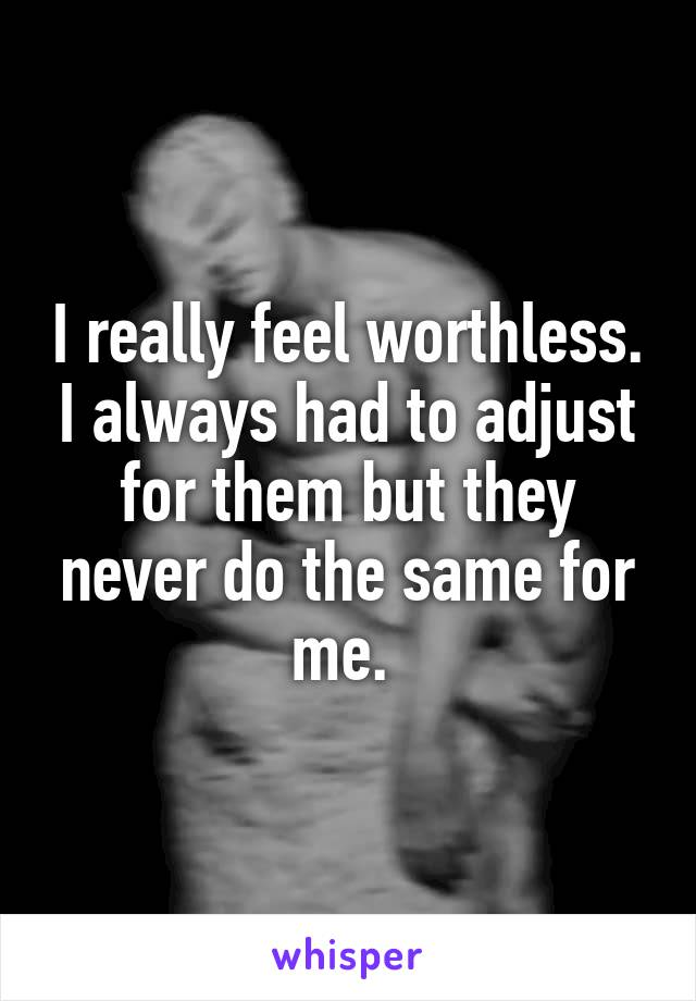 I really feel worthless. I always had to adjust for them but they never do the same for me.