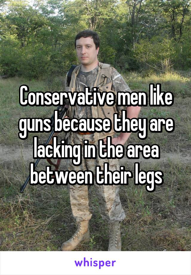 Conservative men like guns because they are lacking in the area between their legs