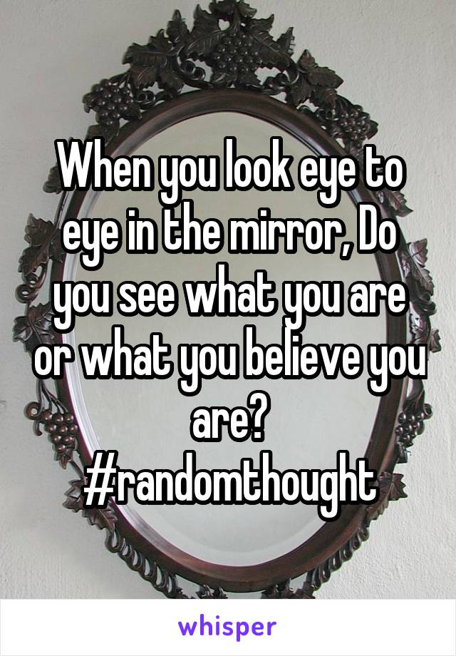 When you look eye to eye in the mirror, Do you see what you are or what you believe you are? #randomthought