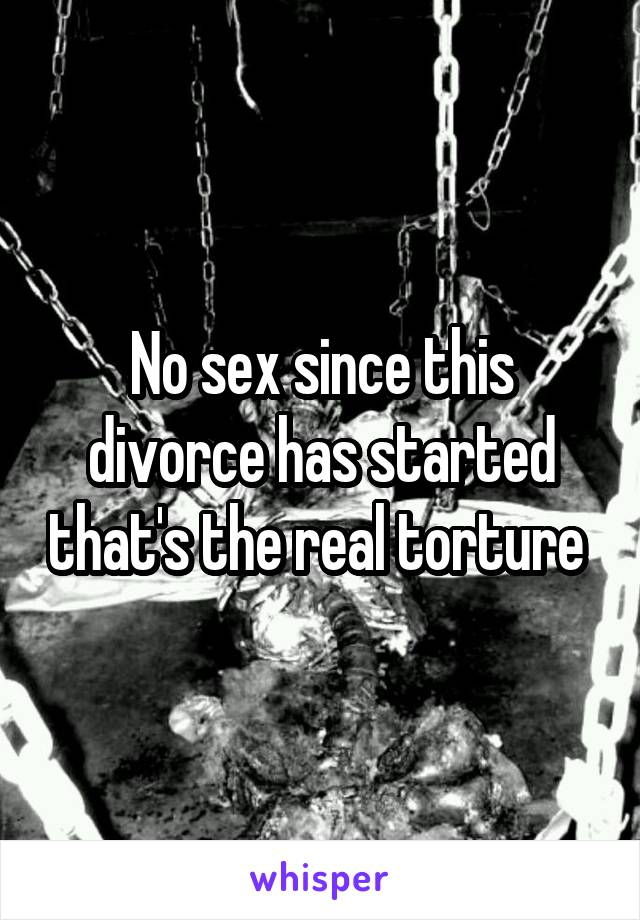 No sex since this divorce has started that's the real torture