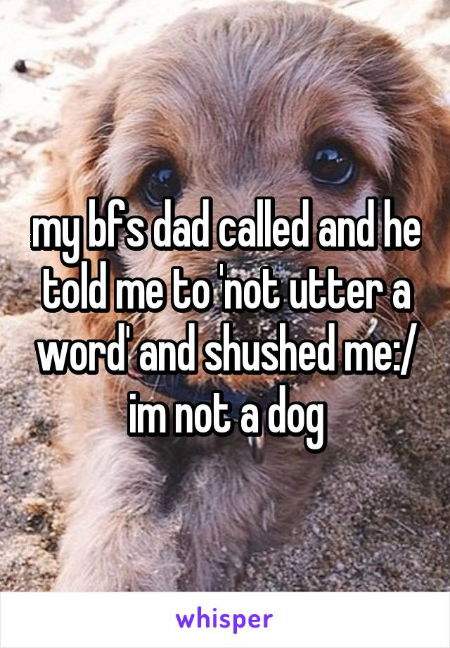 my bfs dad called and he told me to 'not utter a word' and shushed me:/ im not a dog