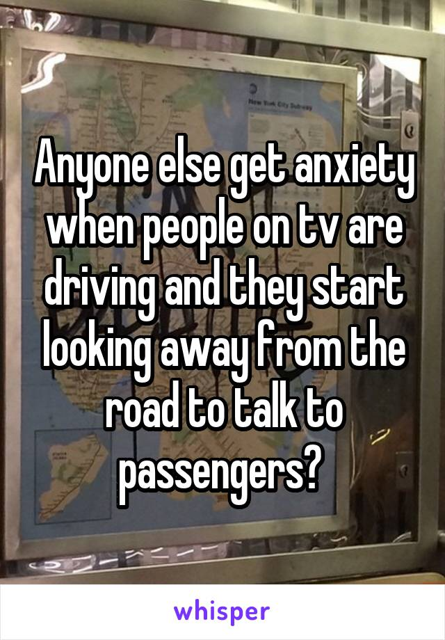 Anyone else get anxiety when people on tv are driving and they start looking away from the road to talk to passengers?