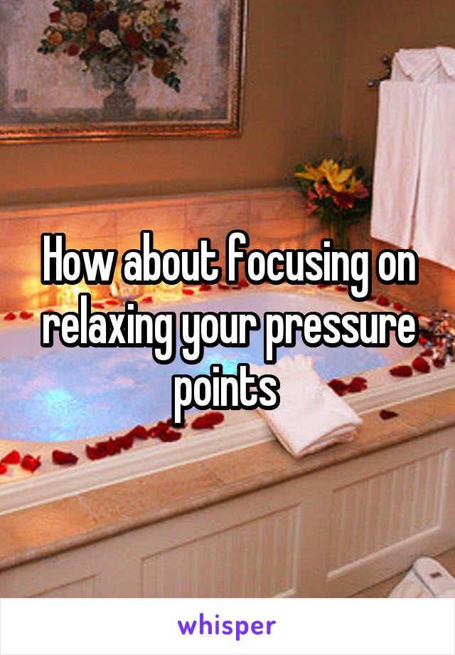 How about focusing on relaxing your pressure points