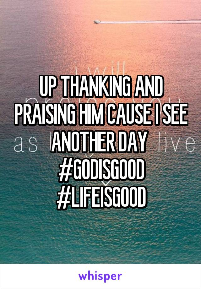 UP THANKING AND PRAISING HIM CAUSE I SEE ANOTHER DAY  #GODISGOOD #LIFEISGOOD