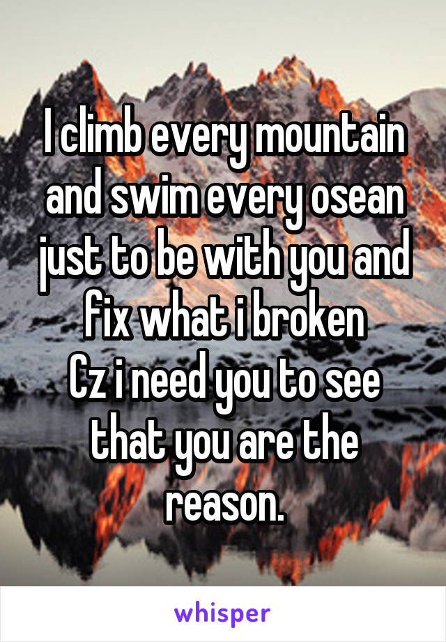 I climb every mountain and swim every osean just to be with you and fix what i broken Cz i need you to see that you are the reason.