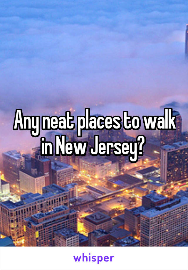 Any neat places to walk in New Jersey?