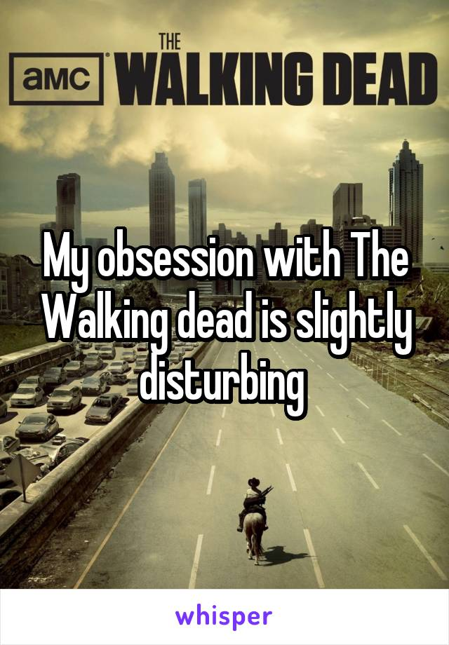 My obsession with The Walking dead is slightly disturbing