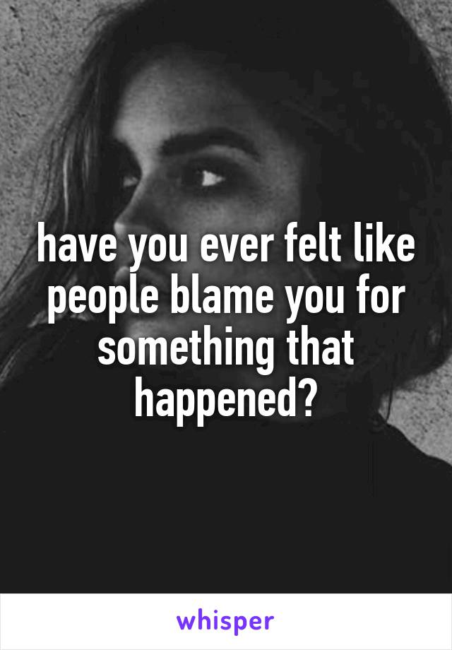 have you ever felt like people blame you for something that happened?