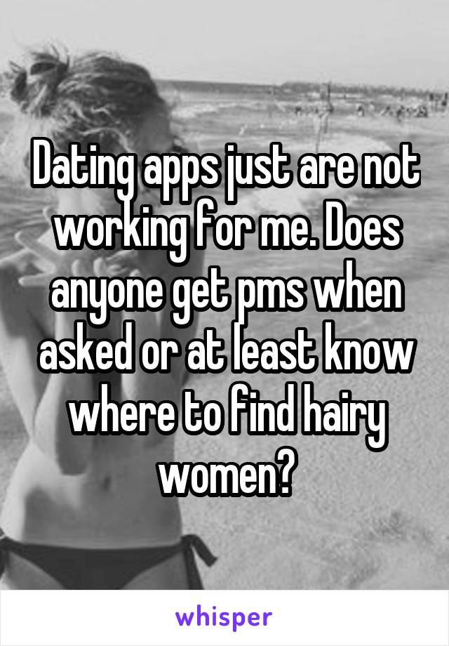 Dating apps just are not working for me. Does anyone get pms when asked or at least know where to find hairy women?