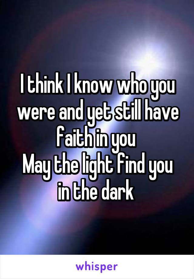 I think I know who you were and yet still have faith in you  May the light find you in the dark