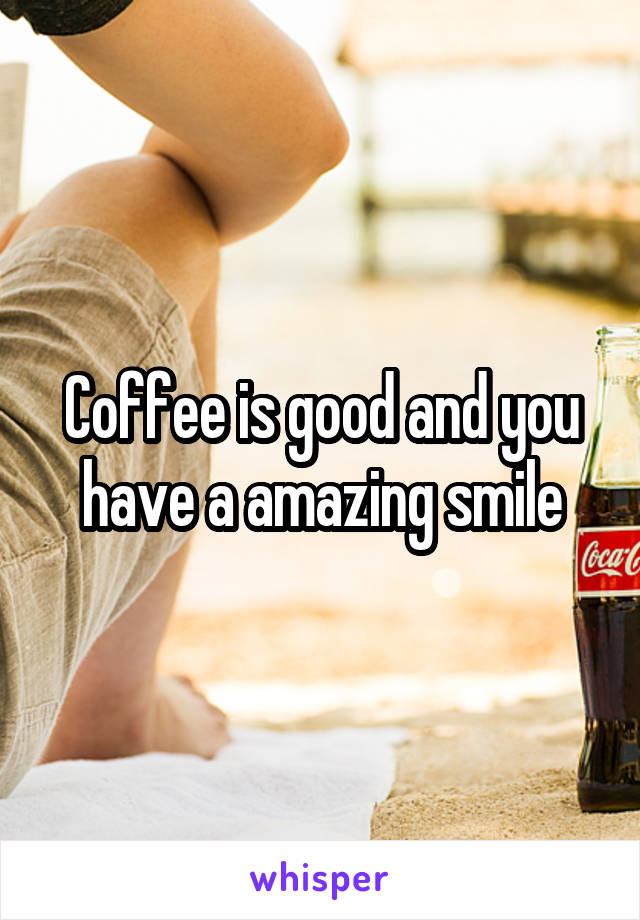 Coffee is good and you have a amazing smile