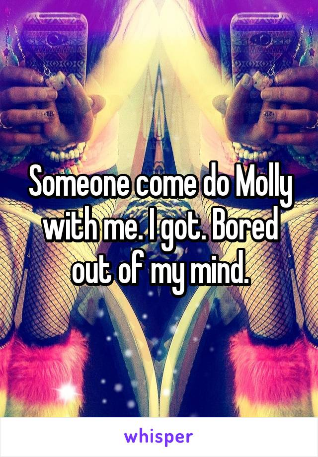 Someone come do Molly with me. I got. Bored out of my mind.
