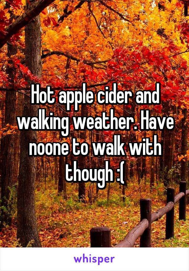 Hot apple cider and walking weather. Have noone to walk with though :(