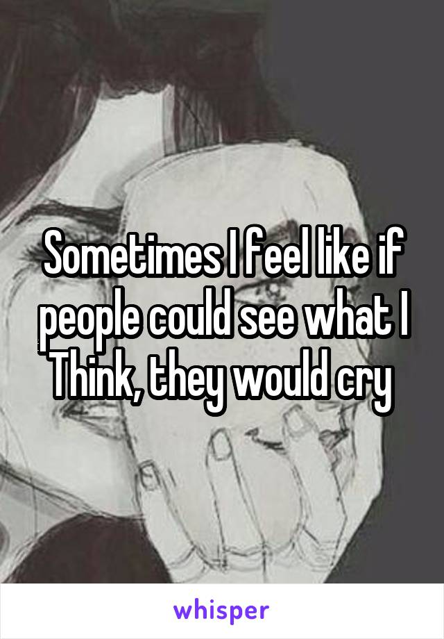 Sometimes I feel like if people could see what I Think, they would cry