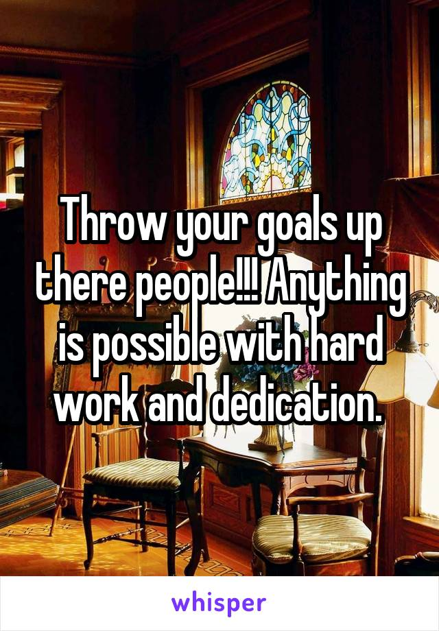 Throw your goals up there people!!! Anything is possible with hard work and dedication.