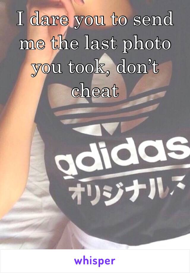 I dare you to send me the last photo you took, don't cheat