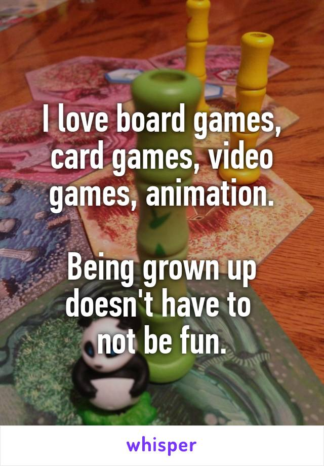 I love board games, card games, video games, animation.  Being grown up doesn't have to  not be fun.