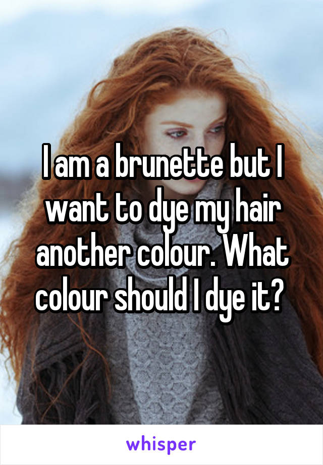 I am a brunette but I want to dye my hair another colour. What colour should I dye it?