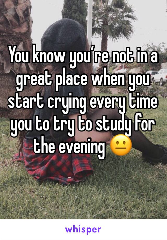 You know you're not in a great place when you start crying every time you to try to study for the evening 😐