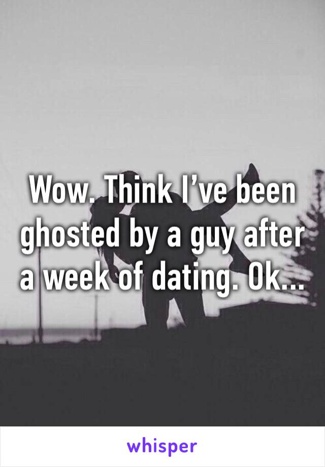 Wow. Think I've been ghosted by a guy after a week of dating. Ok...