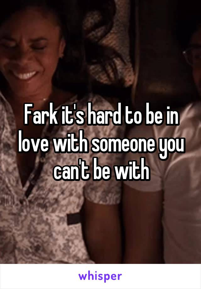 Fark it's hard to be in love with someone you can't be with